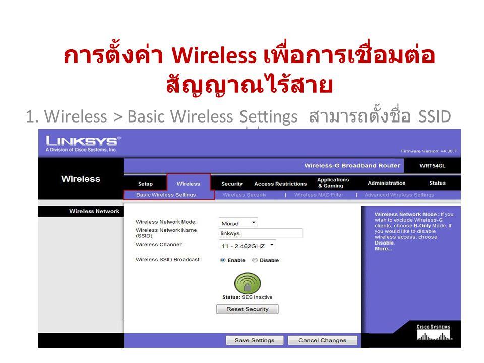 การตั้งค่า Wireless เพื่อการเชื่อมต่อ สัญญาณไร้สาย 1. Wireless > Basic Wireless Settings สามารถตั้งชื่อ SSID ได้ที่นี่
