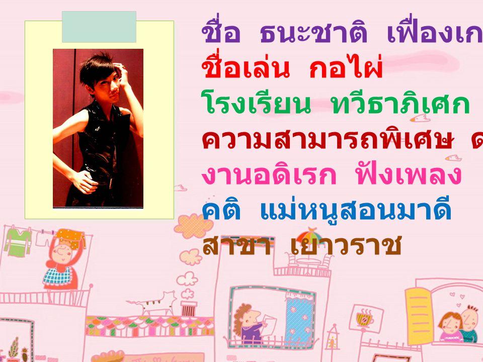ชื่อ ธนะชาติ เฟื่องเกตุ ชื่อเล่น กอไผ่ โรงเรียน ทวีธาภิเศก ความสามารถพิเศษ ดนตรีไทย งานอดิเรก ฟังเพลง คติ แม่หนูสอนมาดี สาขา เยาวราช