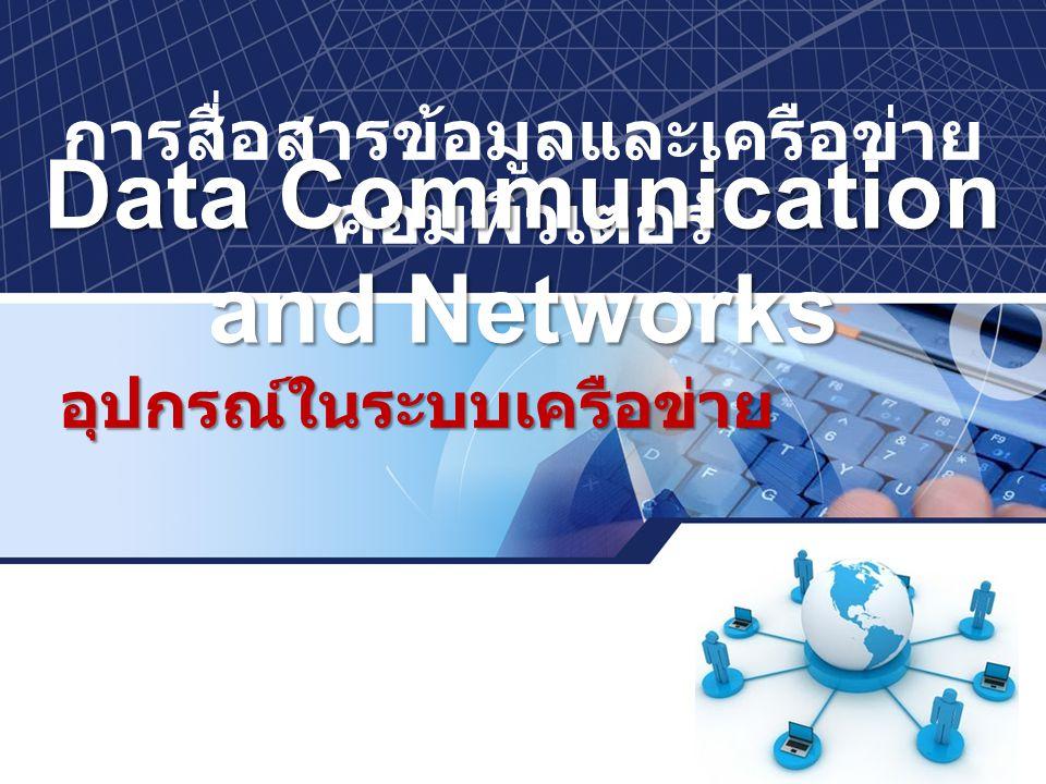 การสื่อสารข้อมูลและเครือข่าย คอมพิวเตอร์ Data Communication and Networks อุปกรณ์ในระบบเครือข่าย