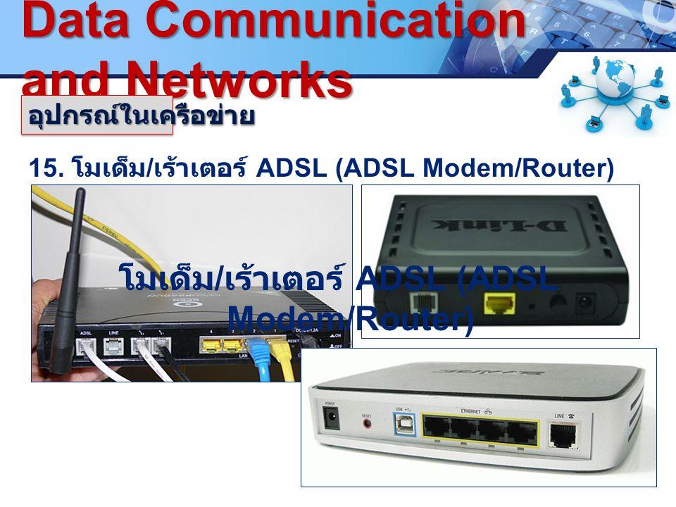 LOGO. www.pcbc.ac.th Data Communication and Networks 15. โมเด็ม / เร้าเตอร์ ADSL (ADSL Modem/Router) อุปกรณ์ในเครือข่ายอุปกรณ์ในเครือข่าย โมเด็ม / เร้