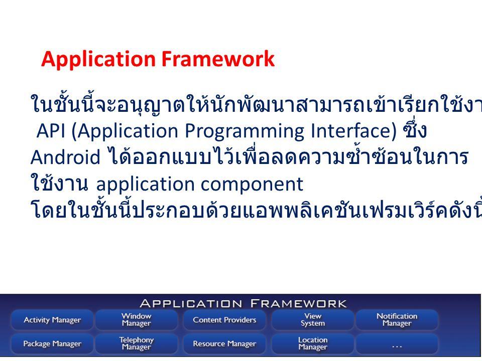 ในชั้นนี้จะอนุญาตให้นักพัฒนาสามารถเข้าเรียกใช้งาน โดยผ่าน API (Application Programming Interface) ซึ่ง Android ได้ออกแบบไว้เพื่อลดความซ้ำซ้อนในการ ใช้