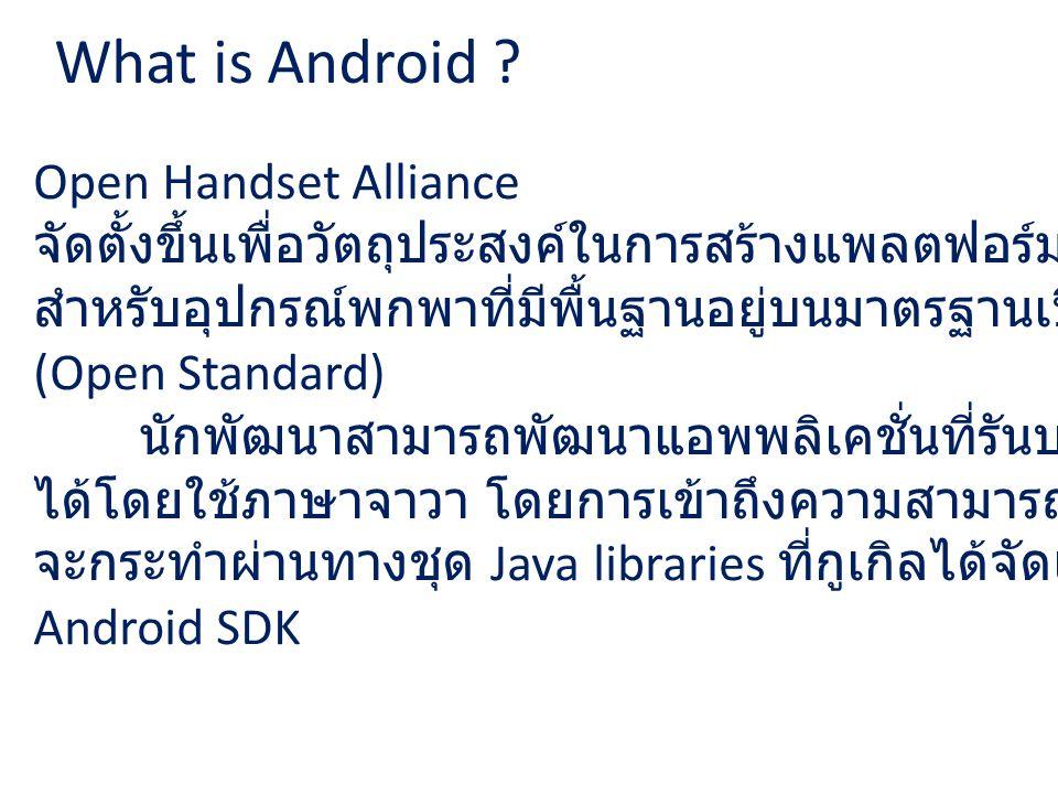 What is Android ? Open Handset Alliance จัดตั้งขึ้นเพื่อวัตถุประสงค์ในการสร้างแพลตฟอร์ม (Platform) สำหรับอุปกรณ์พกพาที่มีพื้นฐานอยู่บนมาตรฐานเปิด (Ope