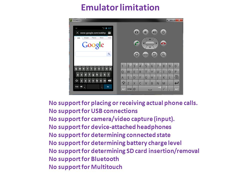 Emulator limitation No support for placing or receiving actual phone calls. No support for USB connections No support for camera/video capture (input)