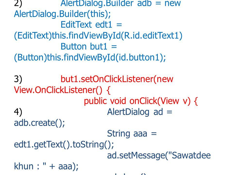 การสร้าง AlertDialog 1)import android.app.AlertDialog; 2)AlertDialog.Builder adb = new AlertDialog.Builder(this); EditText edt1 = (EditText)this.findV