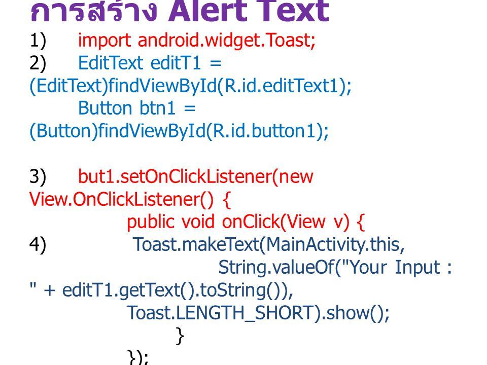 การสร้าง Alert Text 1)import android.widget.Toast; 2)EditText editT1 = (EditText)findViewById(R.id.editText1); Button btn1 = (Button)findViewById(R.id
