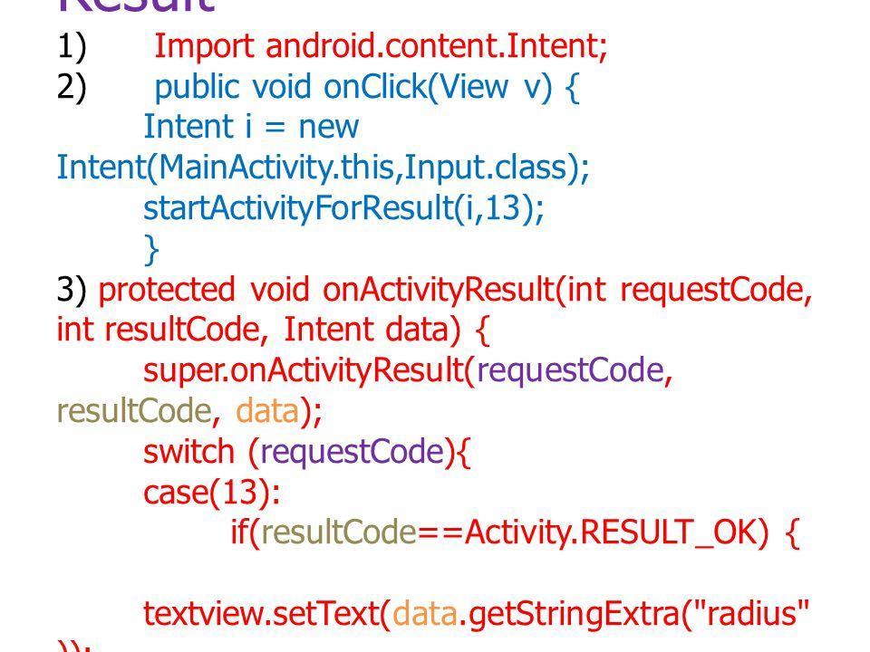 การ Intent ที่มีการส่งค่า Result 1) Import android.content.Intent; 2) public void onClick(View v) { Intent i = new Intent(MainActivity.this,Input.clas