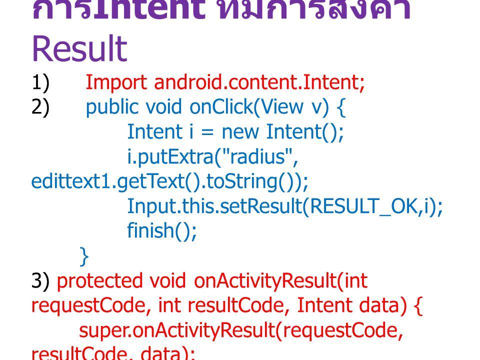 การ Intent ที่มีการส่งค่า Result 1) Import android.content.Intent; 2) public void onClick(View v) { Intent i = new Intent(); i.putExtra(