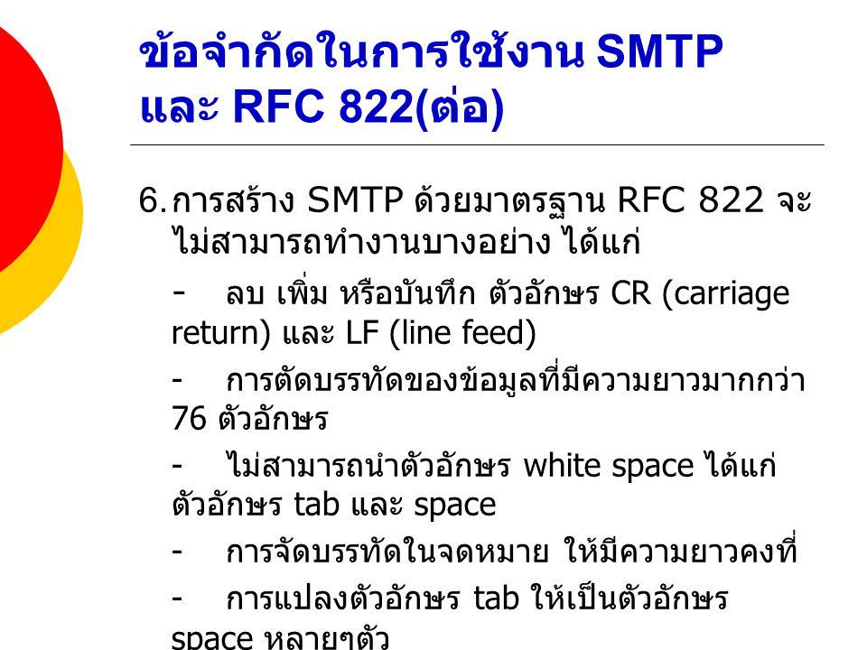 ข้อจำกัดในการใช้งาน SMTP และ RFC 822( ต่อ ) 6. การสร้าง SMTP ด้วยมาตรฐาน RFC 822 จะ ไม่สามารถทำงานบางอย่าง ได้แก่ - ลบ เพิ่ม หรือบันทึก ตัวอักษร CR (c