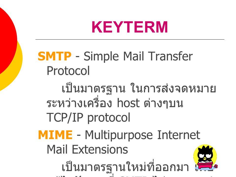 KEYTERM SMTP - Simple Mail Transfer Protocol เป็นมาตรฐาน ในการส่งจดหมาย ระหว่างเครื่อง host ต่างๆบน TCP/IP protocol MIME - Multipurpose Internet Mail