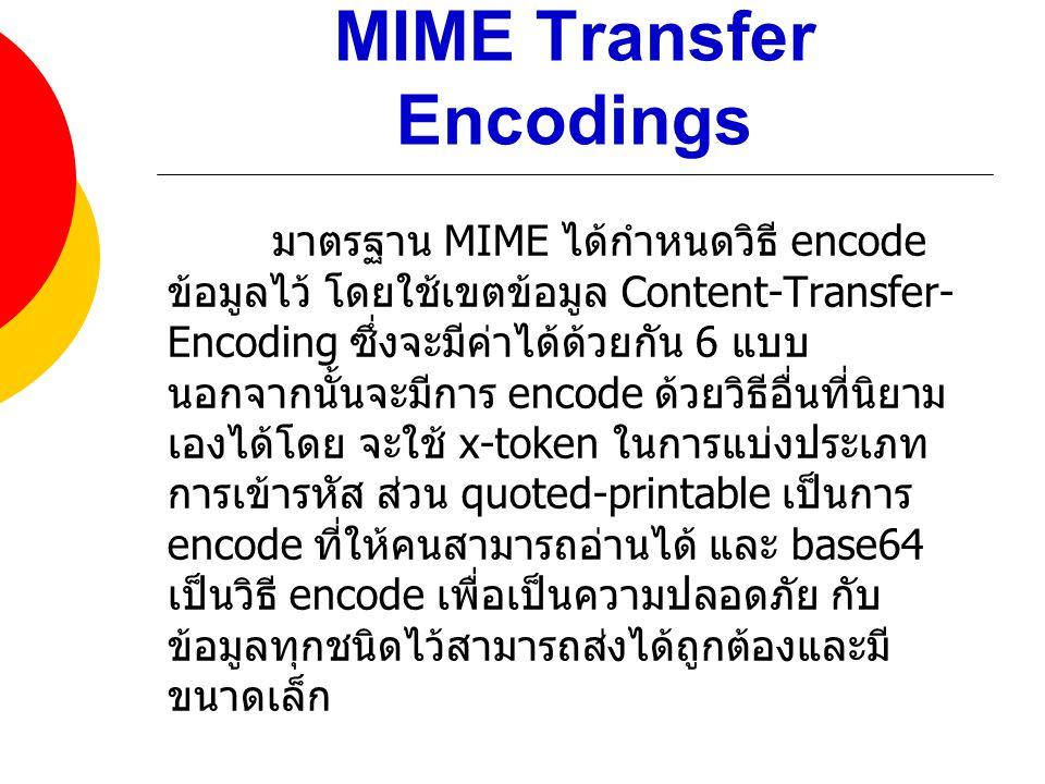 MIME Transfer Encodings มาตรฐาน MIME ได้กำหนดวิธี encode ข้อมูลไว้ โดยใช้เขตข้อมูล Content-Transfer- Encoding ซึ่งจะมีค่าได้ด้วยกัน 6 แบบ นอกจากนั้นจะ