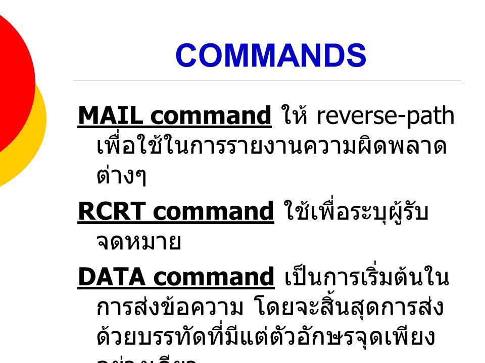COMMANDS MAIL command ให้ reverse-path เพื่อใช้ในการรายงานความผิดพลาด ต่างๆ RCRT command ใช้เพื่อระบุผู้รับ จดหมาย DATA command เป็นการเริ่มต้นใน การส