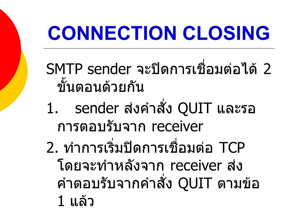 CONNECTION CLOSING SMTP sender จะปิดการเชื่อมต่อได้ 2 ขั้นตอนด้วยกัน 1.sender ส่งคำสั่ง QUIT และรอ การตอบรับจาก receiver 2. ทำการเริ่มปิดการเชื่อมต่อ