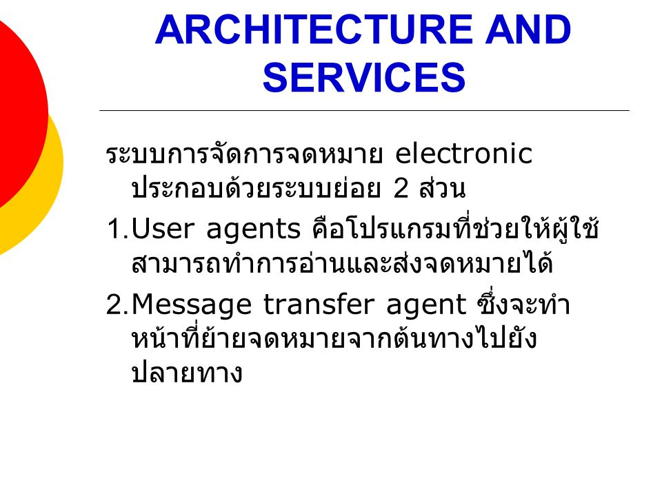 ARCHITECTURE AND SERVICES ระบบการจัดการจดหมาย electronic ประกอบด้วยระบบย่อย 2 ส่วน 1.User agents คือโปรแกรมที่ช่วยให้ผู้ใช้ สามารถทำการอ่านและส่งจดหมา