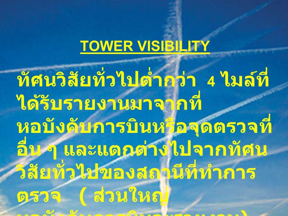 TOWER VISIBILITY ทัศนวิสัยทั่วไปต่ำกว่า 4 ไมล์ที่ ได้รับรายงานมาจากที่ หอบังคับการบินหรือจุดตรวจที่ อื่น ๆ และแตกต่างไปจากทัศน วิสัยทั่วไปของสถานีที่ท