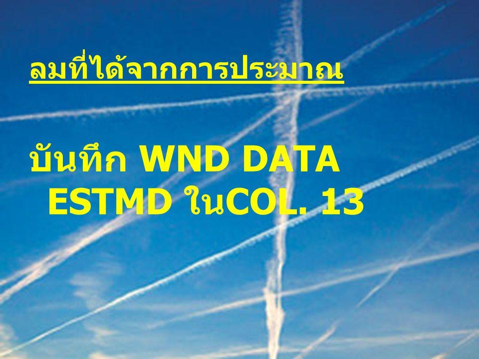 ลมที่ได้จากการประมาณ บันทึก WND DATA ESTMD ใน COL. 13