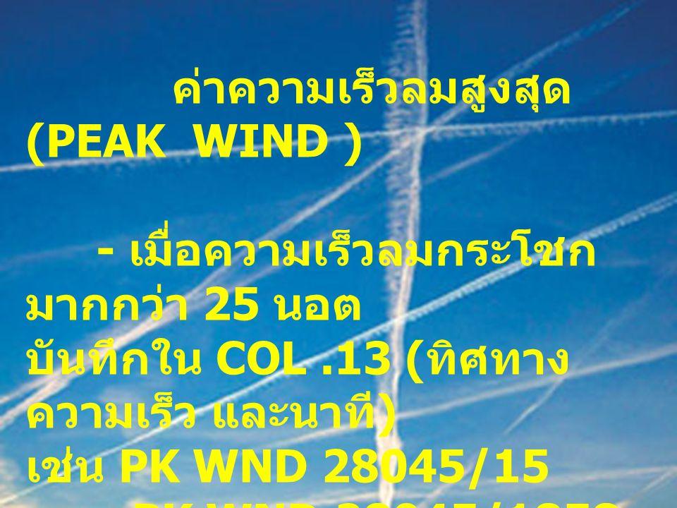 ค่าความเร็วลมสูงสุด (PEAK WIND ) - เมื่อความเร็วลมกระโชก มากกว่า 25 นอต บันทึกใน COL.13 ( ทิศทาง ความเร็ว และนาที ) เช่น PK WND 28045/15 PK WND 28045/