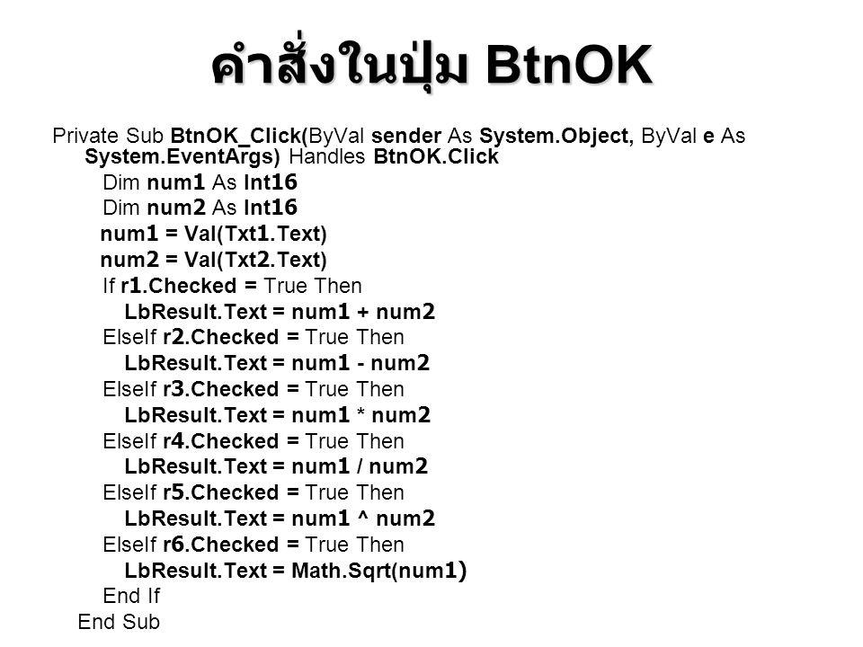 คำสั่งในปุ่ม BtnOK Private Sub BtnOK_Click(ByVal sender As System.Object, ByVal e As System.EventArgs) Handles BtnOK.Click Dim num1 As Int16 Dim num2 As Int16 num1 = Val(Txt1.Text) num2 = Val(Txt2.Text) If r1.Checked = True Then LbResult.Text = num1 + num2 ElseIf r2.Checked = True Then LbResult.Text = num1 - num2 ElseIf r3.Checked = True Then LbResult.Text = num1 * num2 ElseIf r4.Checked = True Then LbResult.Text = num1 / num2 ElseIf r5.Checked = True Then LbResult.Text = num1 ^ num2 ElseIf r6.Checked = True Then LbResult.Text = Math.Sqrt(num1) End If End Sub