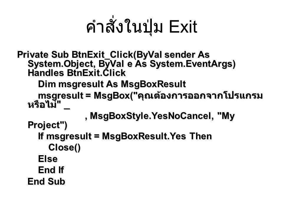คำสั่งในปุ่ม Exit Private Sub BtnExit_Click(ByVal sender As System.Object, ByVal e As System.EventArgs) Handles BtnExit.Click Dim msgresult As MsgBoxResult Dim msgresult As MsgBoxResult msgresult = MsgBox( คุณต้องการออกจากโปรแกรม หรือไม่ _ msgresult = MsgBox( คุณต้องการออกจากโปรแกรม หรือไม่ _, MsgBoxStyle.YesNoCancel, My Project ), MsgBoxStyle.YesNoCancel, My Project ) If msgresult = MsgBoxResult.Yes Then If msgresult = MsgBoxResult.Yes Then Close() Close() Else Else End If End If End Sub End Sub
