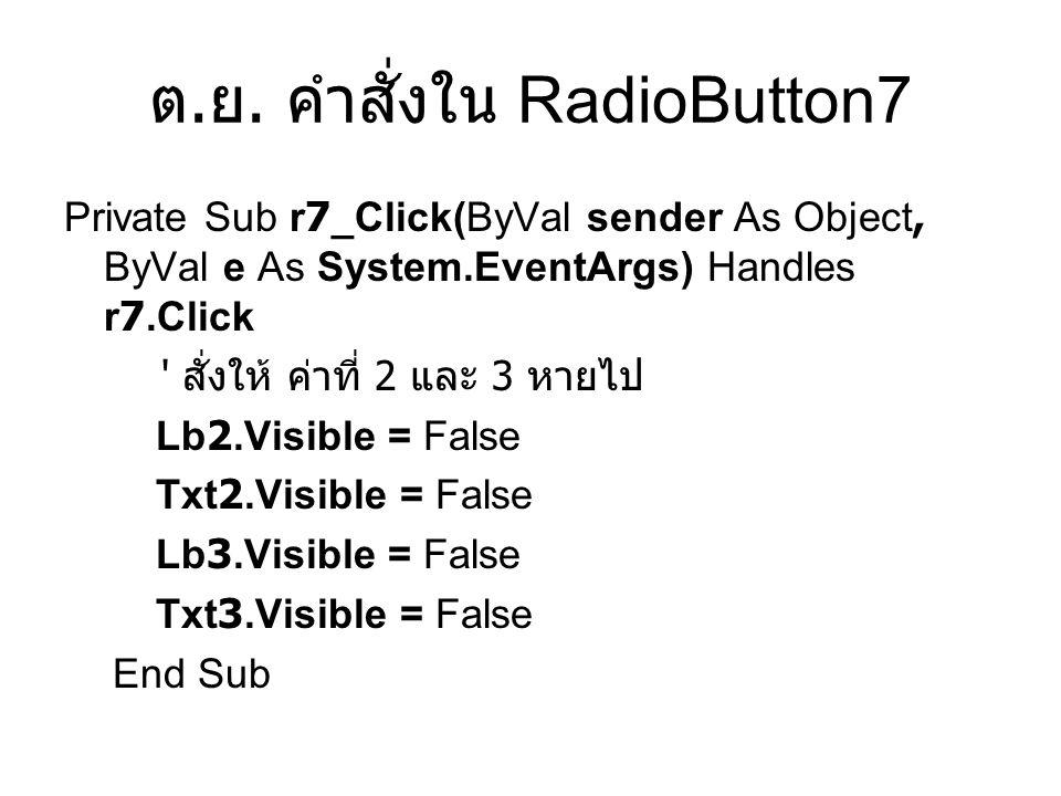 ต. ย. คำสั่งใน RadioButton7 Private Sub r7_Click(ByVal sender As Object, ByVal e As System.EventArgs) Handles r7.Click ' สั่งให้ ค่าที่ 2 และ 3 หายไป