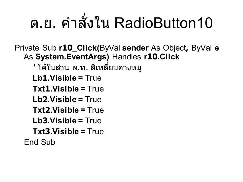 ต. ย. คำสั่งใน RadioButton10 Private Sub r10_Click(ByVal sender As Object, ByVal e As System.EventArgs) Handles r10.Click ' โค้ในส่วน พ. ท. สี่เหลี่ยม
