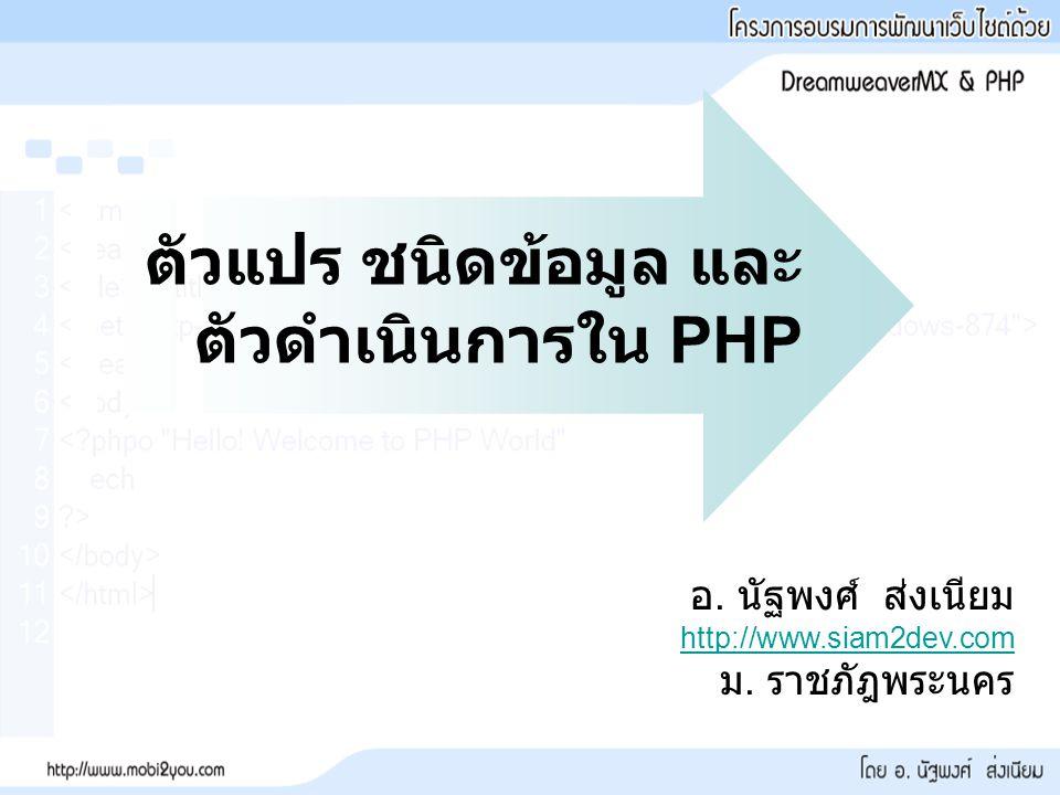 ตัวแปร ชนิดข้อมูล และ ตัวดำเนินการใน PHP อ. นัฐพงศ์ ส่งเนียม http://www.siam2dev.com ม. ราชภัฎพระนคร