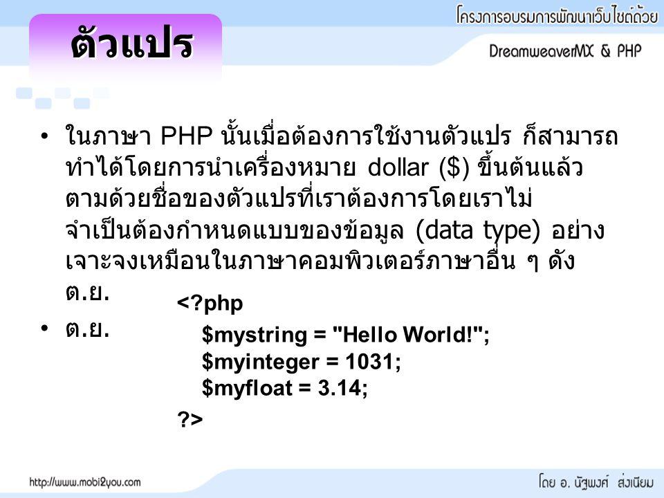 ในภาษา PHP นั้นเมื่อต้องการใช้งานตัวแปร ก็สามารถ ทำได้โดยการนำเครื่องหมาย dollar ($) ขึ้นต้นแล้ว ตามด้วยชื่อของตัวแปรที่เราต้องการโดยเราไม่ จำเป็นต้อง