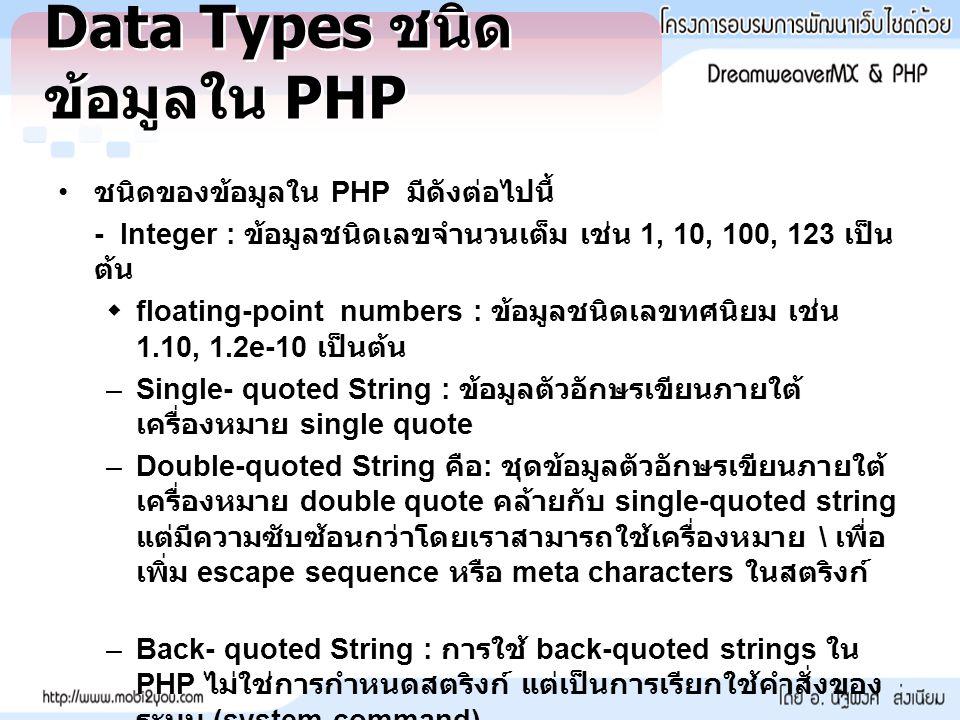 Data Types ชนิด ข้อมูลใน PHP ชนิดของข้อมูลใน PHP มีดังต่อไปนี้ - Integer : ข้อมูลชนิดเลขจำนวนเต็ม เช่น 1, 10, 100, 123 เป็น ต้น  floating-point numbe