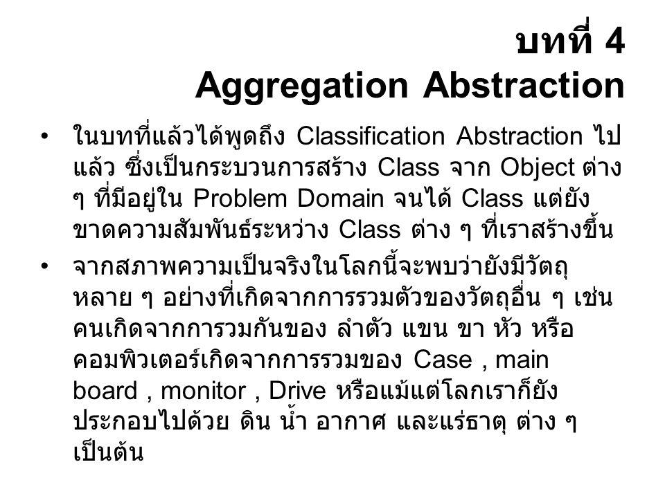 บทที่ 4 Aggregation Abstraction ในบทที่แล้วได้พูดถึง Classification Abstraction ไป แล้ว ซึ่งเป็นกระบวนการสร้าง Class จาก Object ต่าง ๆ ที่มีอยู่ใน Problem Domain จนได้ Class แต่ยัง ขาดความสัมพันธ์ระหว่าง Class ต่าง ๆ ที่เราสร้างขึ้น จากสภาพความเป็นจริงในโลกนี้จะพบว่ายังมีวัตถุ หลาย ๆ อย่างที่เกิดจากการรวมตัวของวัตถุอื่น ๆ เช่น คนเกิดจากการวมกันของ ลำตัว แขน ขา หัว หรือ คอมพิวเตอร์เกิดจากการรวมของ Case, main board, monitor, Drive หรือแม้แต่โลกเราก็ยัง ประกอบไปด้วย ดิน น้ำ อากาศ และแร่ธาตุ ต่าง ๆ เป็นต้น