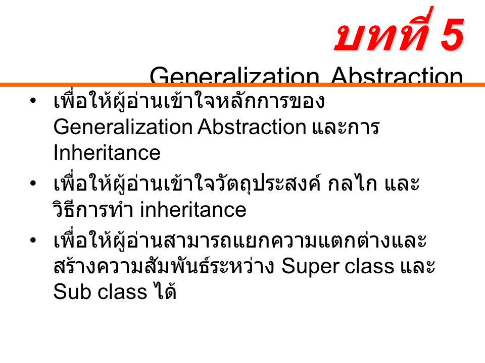 บทที่ 5 บทที่ 5 Generalization Abstraction เพื่อให้ผู้อ่านเข้าใจหลักการของ Generalization Abstraction และการ Inheritance เพื่อให้ผู้อ่านเข้าใจวัตถุประสงค์ กลไก และ วิธีการทำ inheritance เพื่อให้ผู้อ่านสามารถแยกความแตกต่างและ สร้างความสัมพันธ์ระหว่าง Super class และ Sub class ได้