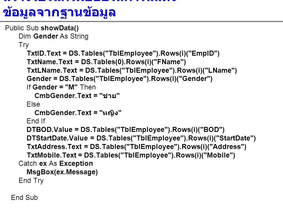 สร้างโปรแกรมย่อยในการแสดง ข้อมูลจากฐานข้อมูล Public Sub showData() Dim Gender As String Try TxtID.Text = DS.Tables(