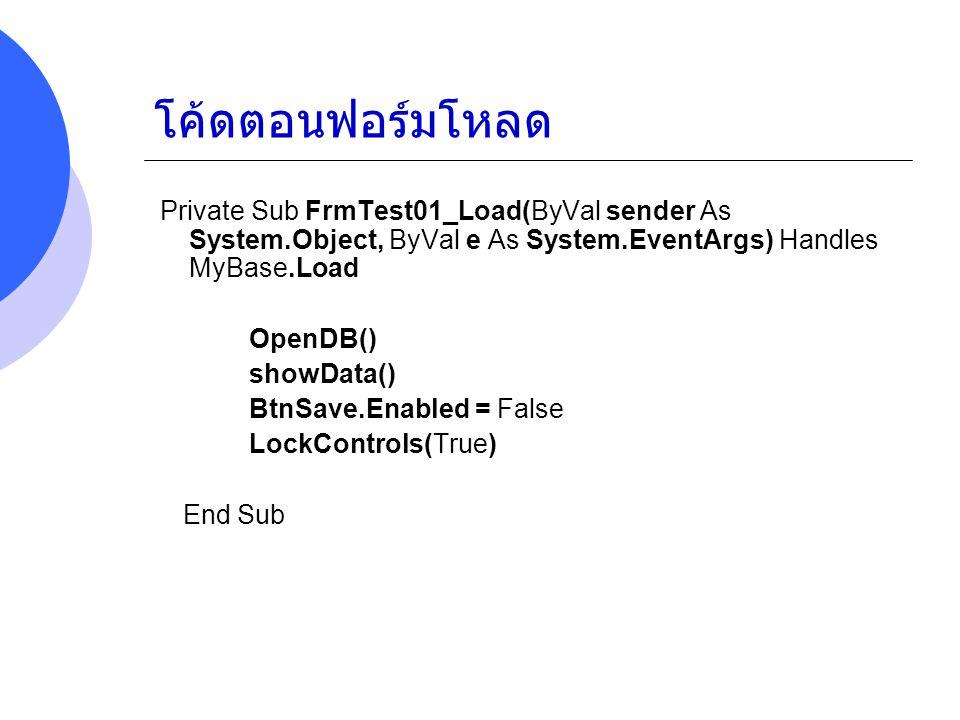 โค้ดตอนฟอร์มโหลด Private Sub FrmTest01_Load(ByVal sender As System.Object, ByVal e As System.EventArgs) Handles MyBase.Load OpenDB() showData() BtnSav