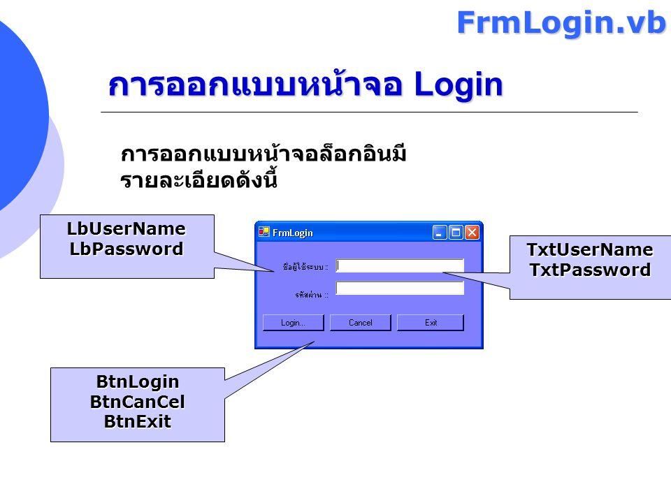 การออกแบบหน้าจอ Login การออกแบบหน้าจอล็อกอินมี รายละเอียดดังนี้ LbUserNameLbPassword TxtUserNameTxtPassword BtnLoginBtnCanCelBtnExitFrmLogin.vb
