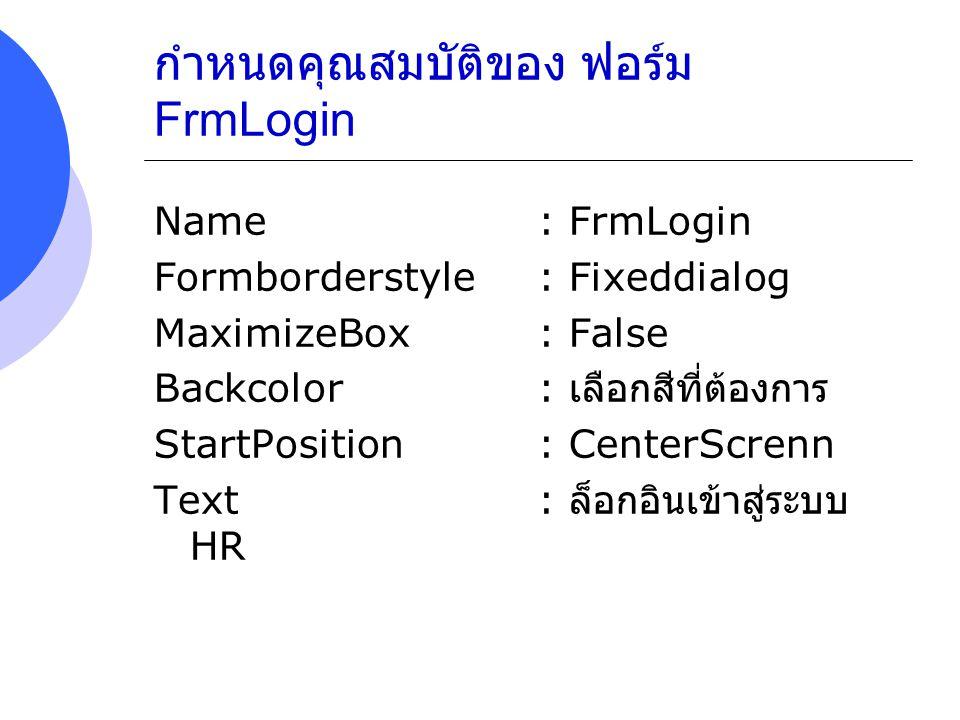 กำหนดคุณสมบัติของ ฟอร์ม FrmLogin Name : FrmLogin Formborderstyle : Fixeddialog MaximizeBox : False Backcolor: เลือกสีที่ต้องการ StartPosition: CenterS