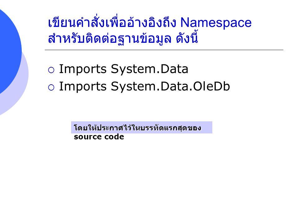เขียนคำสั่งเพื่ออ้างอิงถึง Namespace สำหรับติดต่อฐานข้อมูล ดังนี้  Imports System.Data  Imports System.Data.OleDb โดยให้ประกาศไว้ในบรรทัดแรกสุดของ s
