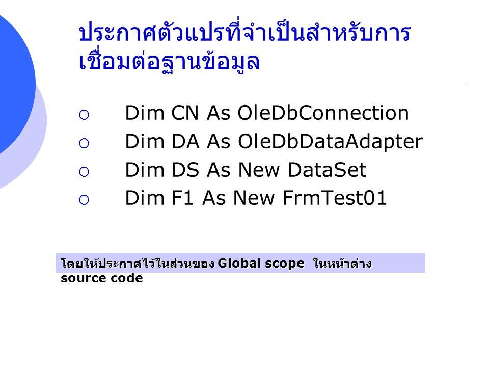 ประกาศตัวแปรที่จำเป็นสำหรับการ เชื่อมต่อฐานข้อมูล  Dim CN As OleDbConnection  Dim DA As OleDbDataAdapter  Dim DS As New DataSet  Dim F1 As New Frm
