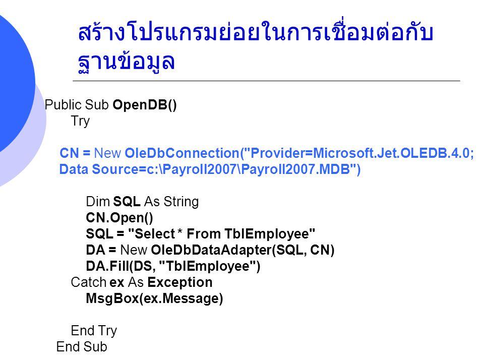 สร้างโปรแกรมย่อยในการเชื่อมต่อกับ ฐานข้อมูล Public Sub OpenDB() Try CN = New OleDbConnection( Provider=Microsoft.Jet.OLEDB.4.0; Data Source=c:\Payroll2007\Payroll2007.MDB ) Dim SQL As String CN.Open() SQL = Select * From TblEmployee WHERE ID='003' DA = New OleDbDataAdapter(SQL, CN) DA.Fill(DS, TblEmployee ) Catch ex As Exception MsgBox(ex.Message) End Try End Sub