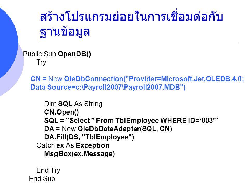 สร้างโปรแกรมย่อยในการเชื่อมต่อกับ ฐานข้อมูล Public Sub OpenDB() Try CN = New OleDbConnection( Provider=Microsoft.Jet.OLEDB.4.0; Data Source=c:\Payroll2007\Payroll2007.MDB ) Dim SQL As String CN.Open() SQL = Select * From TblEmployee WHERE FNAME='PETER' DA = New OleDbDataAdapter(SQL, CN) DA.Fill(DS, TblEmployee ) Catch ex As Exception MsgBox(ex.Message) End Try End Sub