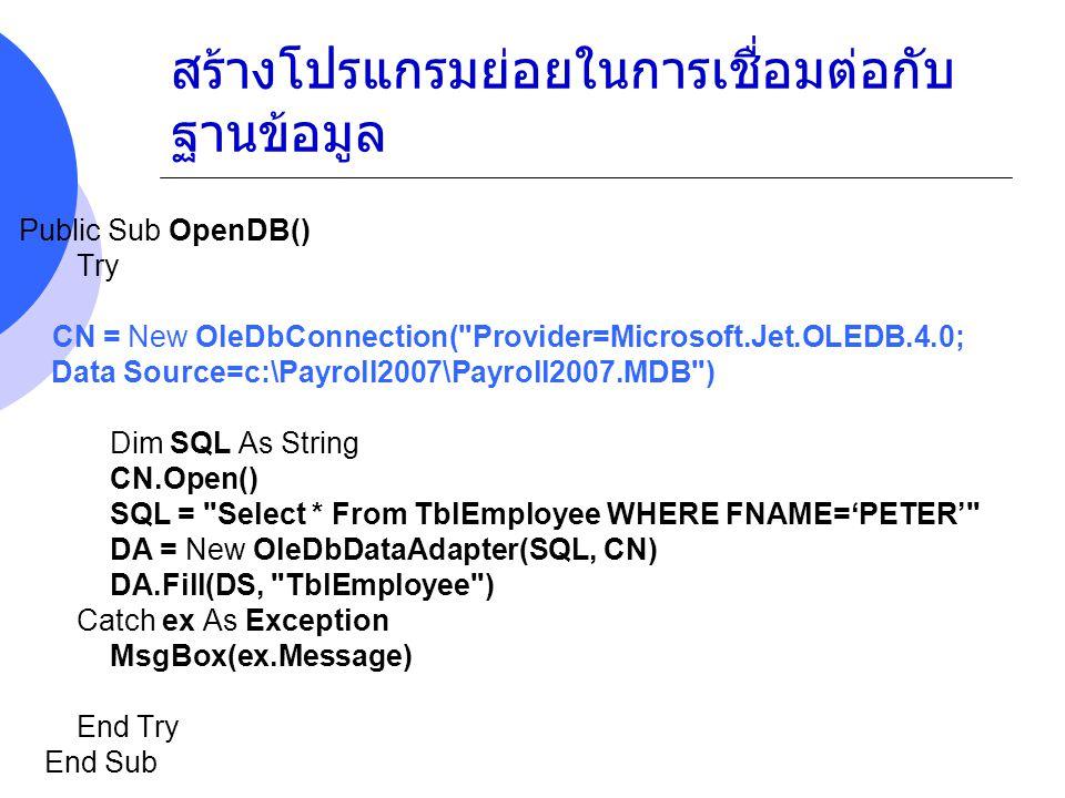 สร้างโปรแกรมย่อยในการเชื่อมต่อกับ ฐานข้อมูล Public Sub OpenDB() Try CN = New OleDbConnection( Provider=Microsoft.Jet.OLEDB.4.0; Data Source=c:\Payroll2007\Payroll2007.MDB ) Dim SQL As String CN.Open() SQL = Select * From TblEmployee WHERE FNAME= ' & TxtSearch.Text & ' DA = New OleDbDataAdapter(SQL, CN) DA.Fill(DS, TblEmployee ) Catch ex As Exception MsgBox(ex.Message) End Try End Sub