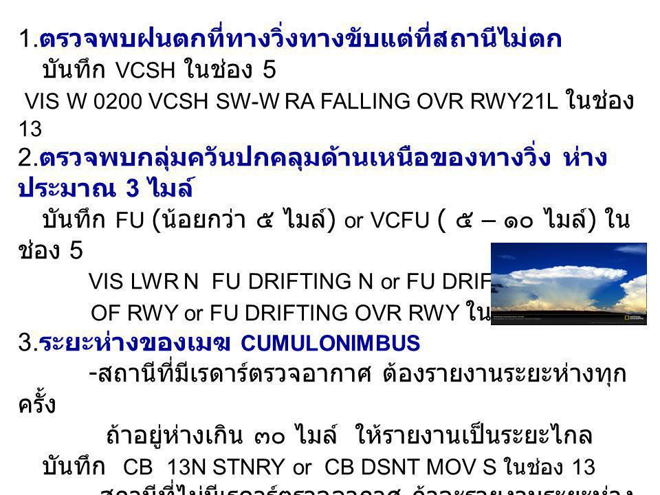 1. ตรวจพบฝนตกที่ทางวิ่งทางขับแต่ที่สถานีไม่ตก บันทึก VCSH ในช่อง 5 VIS W 0200 VCSH SW-W RA FALLING OVR RWY21L ในช่อง 13 2. ตรวจพบกลุ่มควันปกคลุมด้านเห