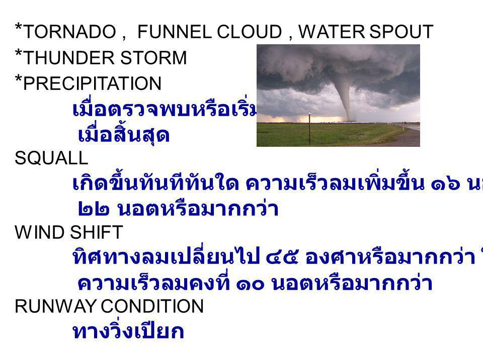 * TORNADO, FUNNEL CLOUD, WATER SPOUT * THUNDER STORM * PRECIPITATION เมื่อตรวจพบหรือเริ่มเกิด เมื่อสิ้นสุด SQUALL เกิดขึ้นทันทีทันใด ความเร็วลมเพิ่มขึ้น ๑๖ นอตและต้องเท่ากับ ๒๒ นอตหรือมากกว่า WIND SHIFT ทิศทางลมเปลี่ยนไป ๔๕ องศาหรือมากกว่า ในเวลาน้อยกว่า ๑๕ นาที ความเร็วลมคงที่ ๑๐ นอตหรือมากกว่า RUNWAY CONDITION ทางวิ่งเปียก