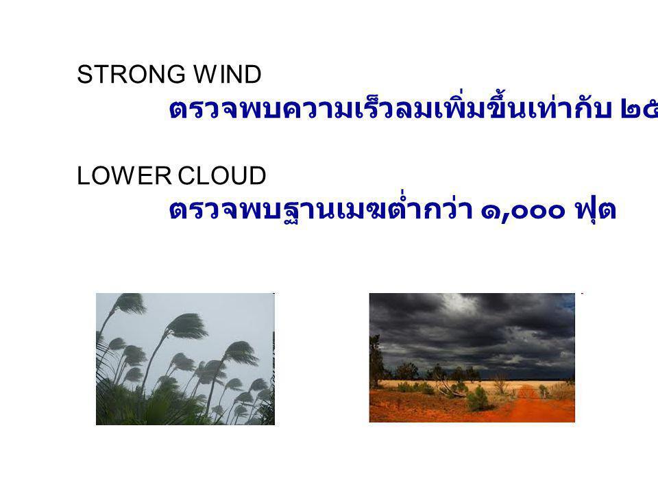 STRONG WIND ตรวจพบความเร็วลมเพิ่มขึ้นเท่ากับ ๒๕ นอตหรือมากกว่า LOWER CLOUD ตรวจพบฐานเมฆต่ำกว่า ๑, ๐๐๐ ฟุต