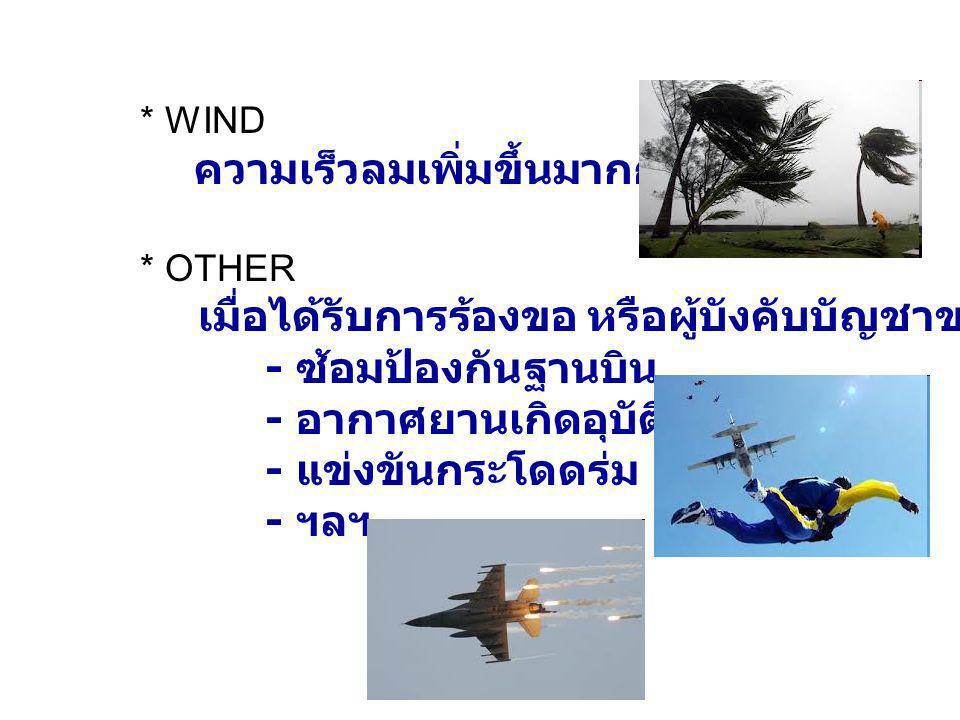 * WIND ความเร็วลมเพิ่มขึ้นมากกว่า 35 นอต * OTHER เมื่อได้รับการร้องขอ หรือผู้บังคับบัญชาขอให้ตรวจ เช่น - ซ้อมป้องกันฐานบิน - อากาศยานเกิดอุบัติการ - แข่งขันกระโดดร่ม - ฯลฯ