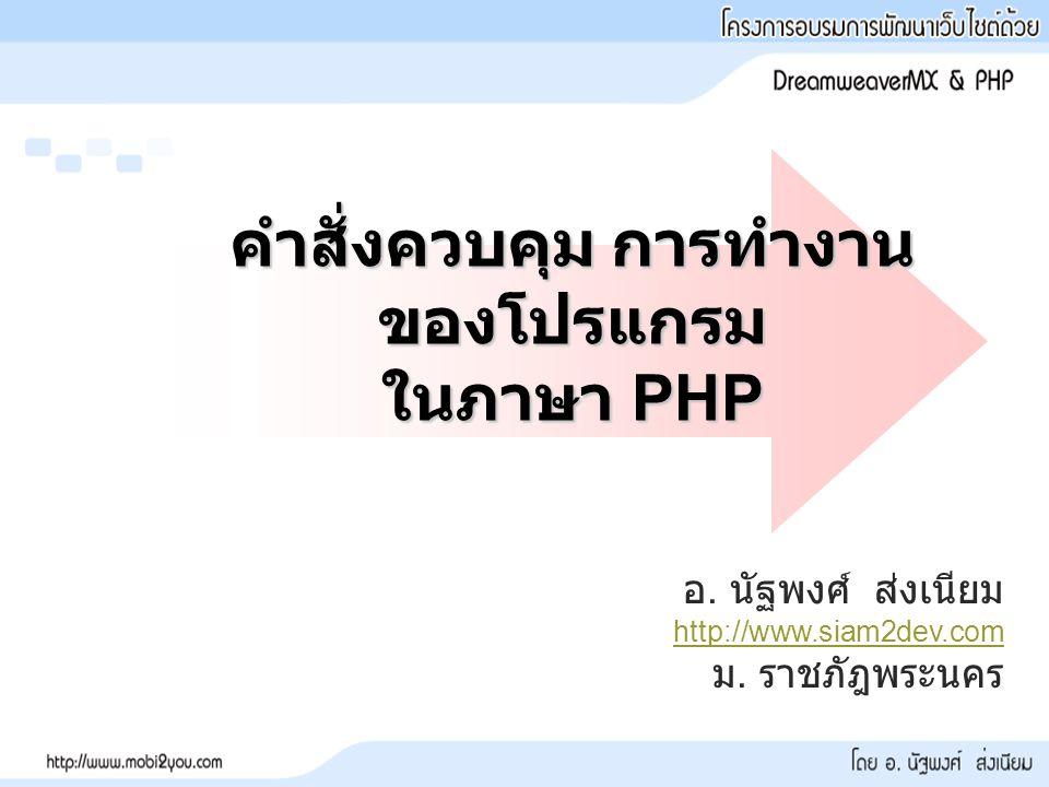 คำสั่งควบคุม การทำงาน ของโปรแกรม ในภาษา PHP อ.นัฐพงศ์ ส่งเนียม http://www.siam2dev.com ม.