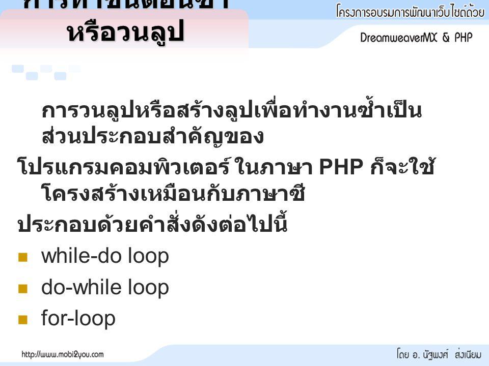การทำขั้นตอนซ้ำ หรือวนลูป การวนลูปหรือสร้างลูปเพื่อทำงานซ้ำเป็น ส่วนประกอบสำคัญของ โปรแกรมคอมพิวเตอร์ ในภาษา PHP ก็จะใช้ โครงสร้างเหมือนกับภาษาซี ประกอบด้วยคำสั่งดังต่อไปนี้ while-do loop do-while loop for-loop