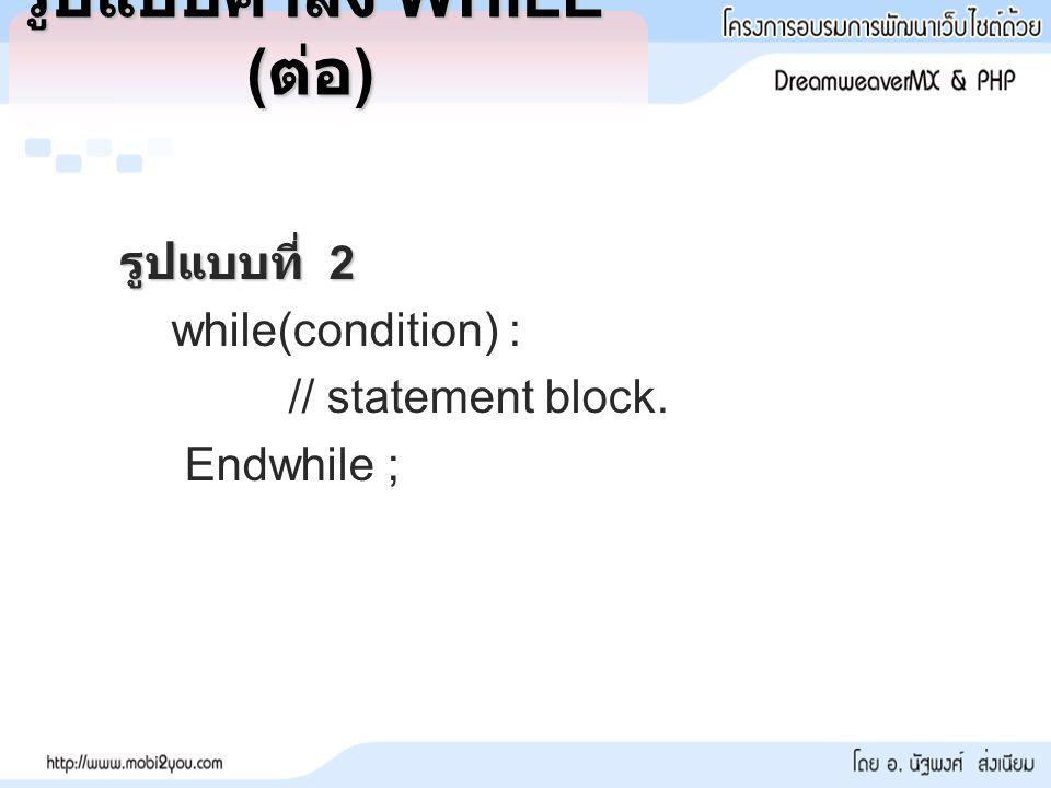 รูปแบบคำสั่ง WHILE ( ต่อ ) รูปแบบที่ 2 while(condition) : // statement block. Endwhile ;