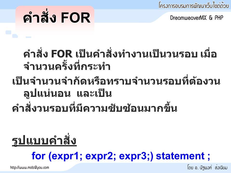 คำสั่ง FOR คำสั่ง FOR เป็นคำสั่งทำงานเป็นวนรอบ เมื่อ จำนวนครั้งที่กระทำ เป็นจำนวนจำกัดหรือทราบจำนวนรอบที่ต้องวน ลูปแน่นอน และเป็น คำสั่งวนรอบที่มีความซับซ้อนมากขึ้น รูปแบบคำสั่ง for (expr1; expr2; expr3;) statement ;