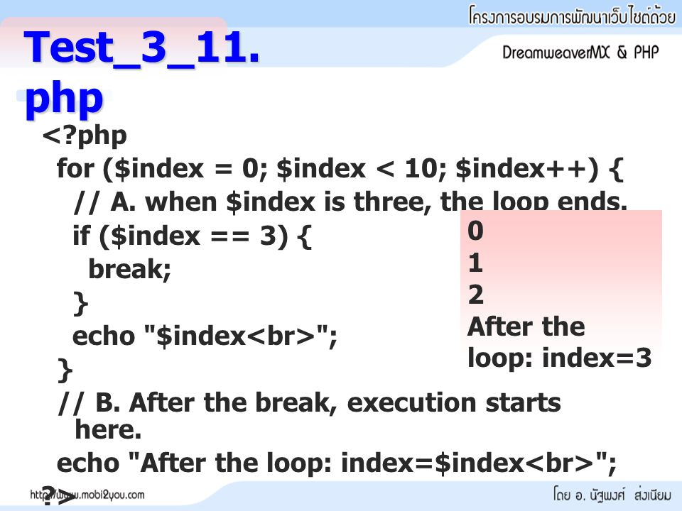 <?php for ($index = 0; $index < 10; $index++) { // A. when $index is three, the loop ends. if ($index == 3) { break; } echo