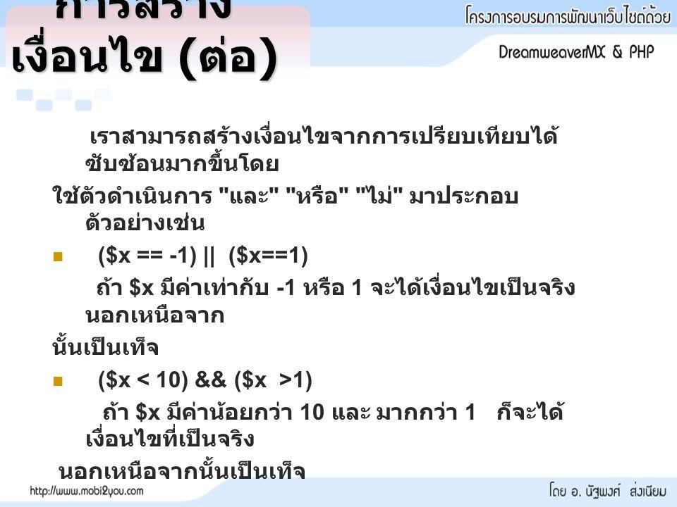 การสร้าง เงื่อนไข ( ต่อ ) เราสามารถสร้างเงื่อนไขจากการเปรียบเทียบได้ ซับซ้อนมากขึ้นโดย ใช้ตัวดำเนินการ และ หรือ ไม่ มาประกอบ ตัวอย่างเช่น ($x == -1) || ($x==1) ถ้า $x มีค่าเท่ากับ -1 หรือ 1 จะได้เงื่อนไขเป็นจริง นอกเหนือจาก นั้นเป็นเท็จ ($x 1) ถ้า $x มีค่าน้อยกว่า 10 และ มากกว่า 1 ก็จะได้ เงื่อนไขที่เป็นจริง นอกเหนือจากนั้นเป็นเท็จ