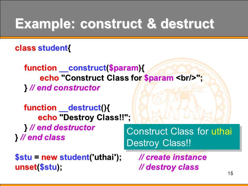 15 Example: construct & destruct class student{ function __construct($param){ echo