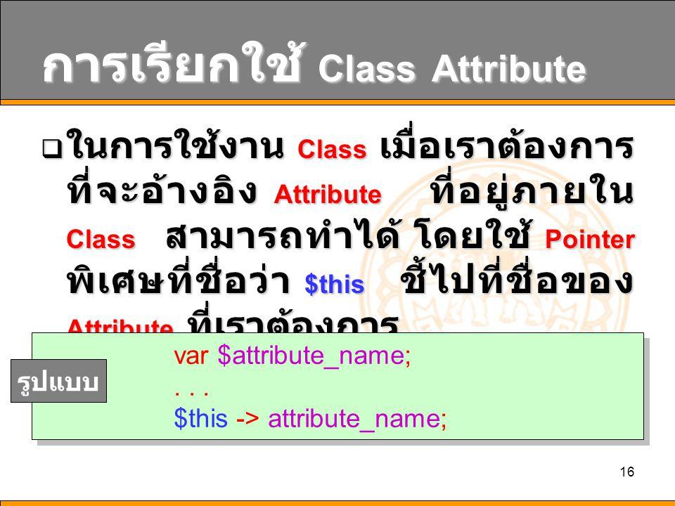 16 การเรียกใช้ Class Attribute  ในการใช้งาน Class เมื่อเราต้องการ ที่จะอ้างอิง Attribute ที่อยู่ภายใน Class สามารถทำได้ โดยใช้ Pointer พิเศษที่ชื่อว่